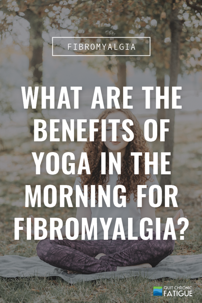 What Are The Benefits of Yoga In The Morning for Fibromyalgia? | Quit Chronic Fatigue