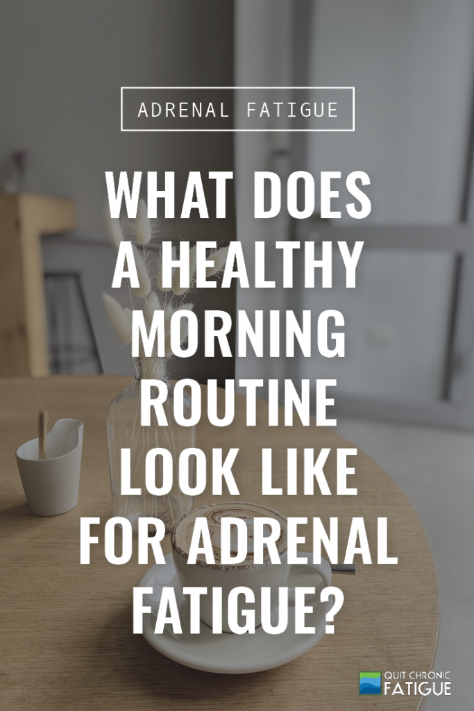What Does a Healthy Morning Routine Look Like for Adrenal Fatigue | Quit Chronic Fatigue